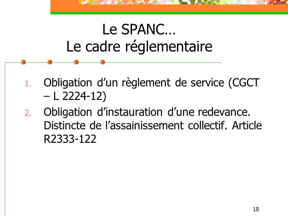 18 Le SPANC… Le cadre réglementaire 1. Obligation dun règlement de service (CGCT – L 2224-12) 2. Obligation dinstauration dune redevance. Distincte de