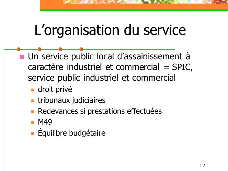 22 Lorganisation du service Un service public local dassainissement à caractère industriel et commercial = SPIC, service public industriel et commerci