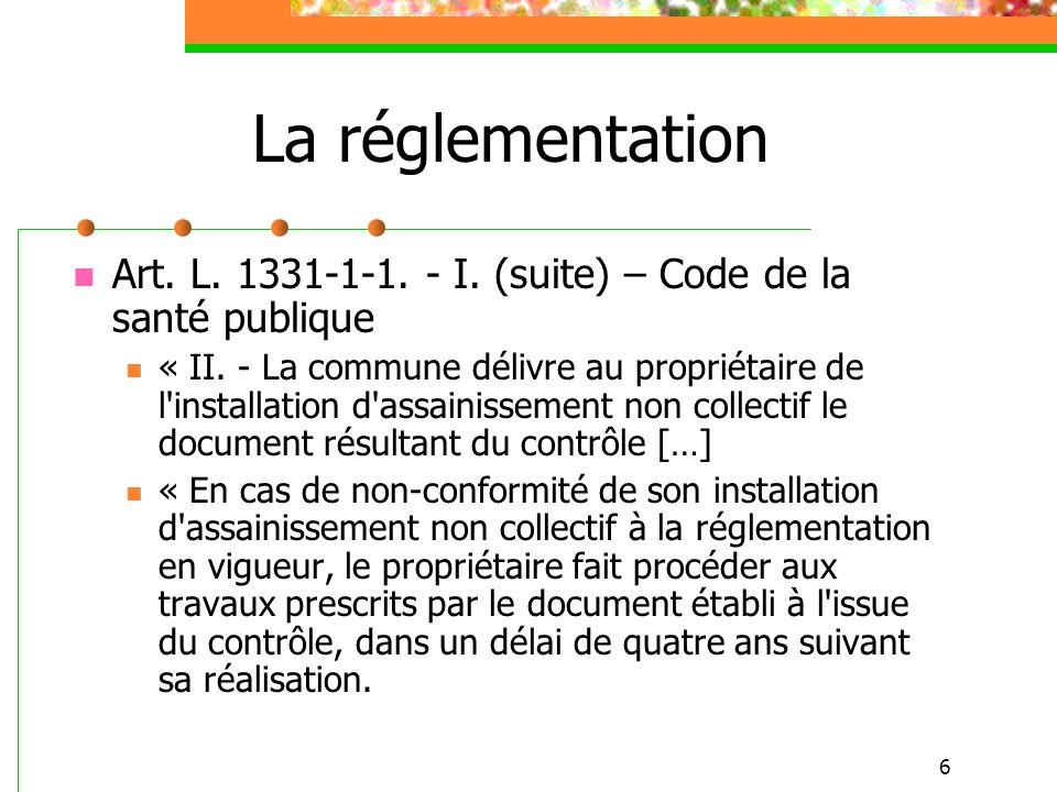 6 La réglementation Art. L. 1331-1-1. - I. (suite) – Code de la santé publique « II. - La commune délivre au propriétaire de l'installation d'assainis