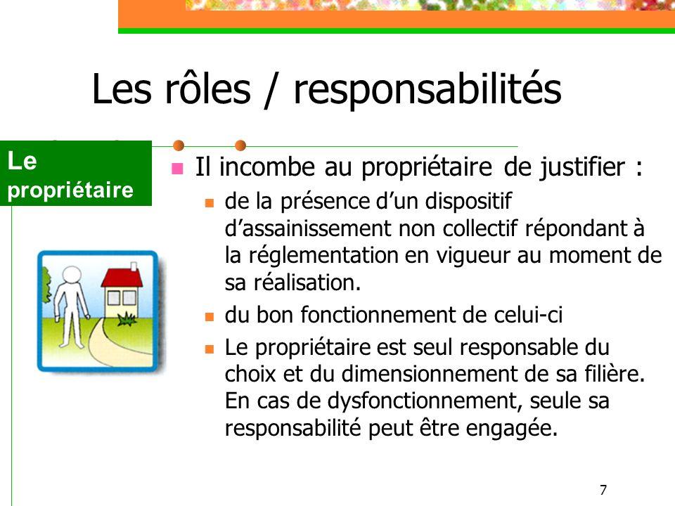 7 Les rôles / responsabilités Il incombe au propriétaire de justifier : de la présence dun dispositif dassainissement non collectif répondant à la rég