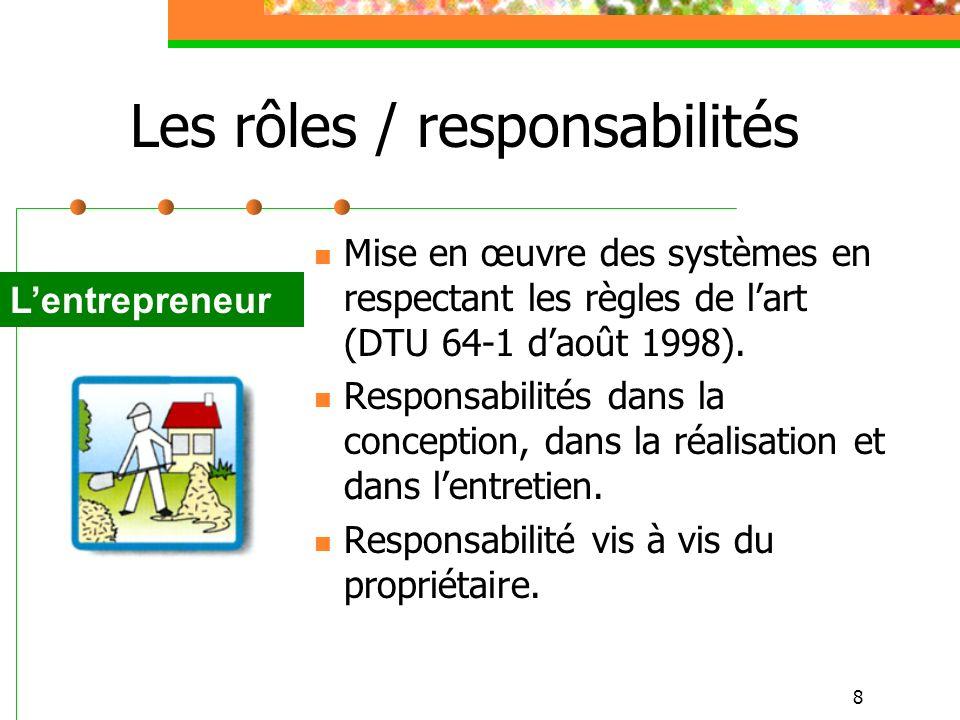 8 Les rôles / responsabilités Mise en œuvre des systèmes en respectant les règles de lart (DTU 64-1 daoût 1998). Responsabilités dans la conception, d