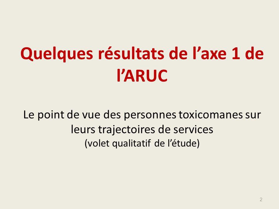 Quelques résultats de laxe 1 de lARUC Le point de vue des personnes toxicomanes sur leurs trajectoires de services (volet qualitatif de létude) 2