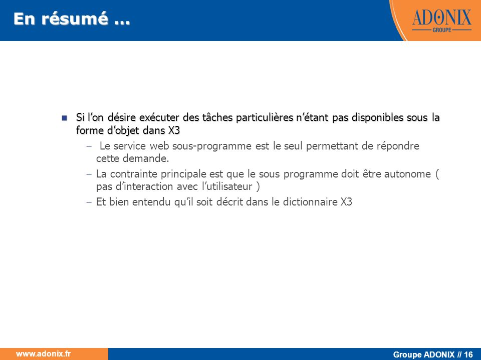 Groupe ADONIX // 16 www.adonix.fr En résumé … Si lon désire exécuter des tâches particulières nétant pas disponibles sous la forme dobjet dans X3 Si l