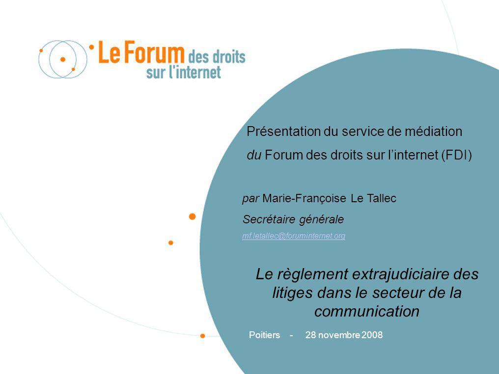 Présentation du service de médiation du Forum des droits sur linternet (FDI) par Marie-Françoise Le Tallec Secrétaire générale mf.letallec@forumintern