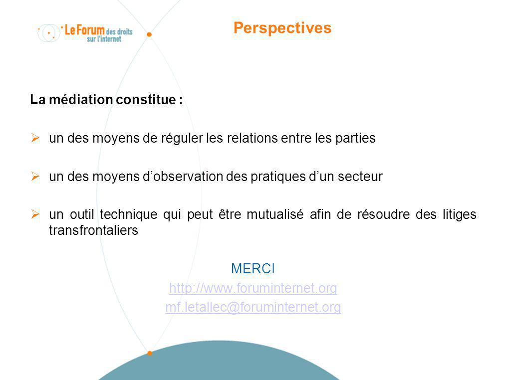 Perspectives La médiation constitue : un des moyens de réguler les relations entre les parties un des moyens dobservation des pratiques dun secteur un outil technique qui peut être mutualisé afin de résoudre des litiges transfrontaliers MERCI http://www.foruminternet.org mf.letallec@foruminternet.org