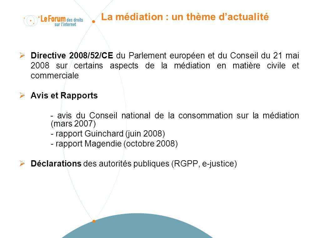 La médiation : un thème dactualité Directive 2008/52/CE du Parlement européen et du Conseil du 21 mai 2008 sur certains aspects de la médiation en matière civile et commerciale Avis et Rapports - avis du Conseil national de la consommation sur la médiation (mars 2007) - rapport Guinchard (juin 2008) - rapport Magendie (octobre 2008) Déclarations des autorités publiques (RGPP, e-justice)