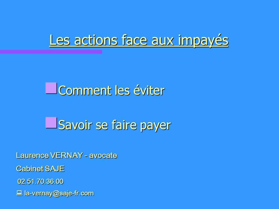 Les actions face aux impayés Comment les éviter Comment les éviter Savoir se faire payer Savoir se faire payer Laurence VERNAY - avocate Cabinet SAJE 02.51.70.36.00 02.51.70.36.00 la-vernay@saje-fr.com la-vernay@saje-fr.com