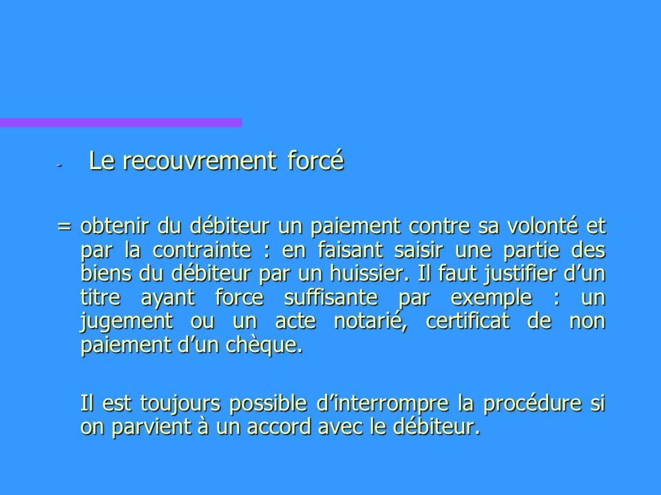 - Le recouvrement forcé = obtenir du débiteur un paiement contre sa volonté et par la contrainte : en faisant saisir une partie des biens du débiteur par un huissier.