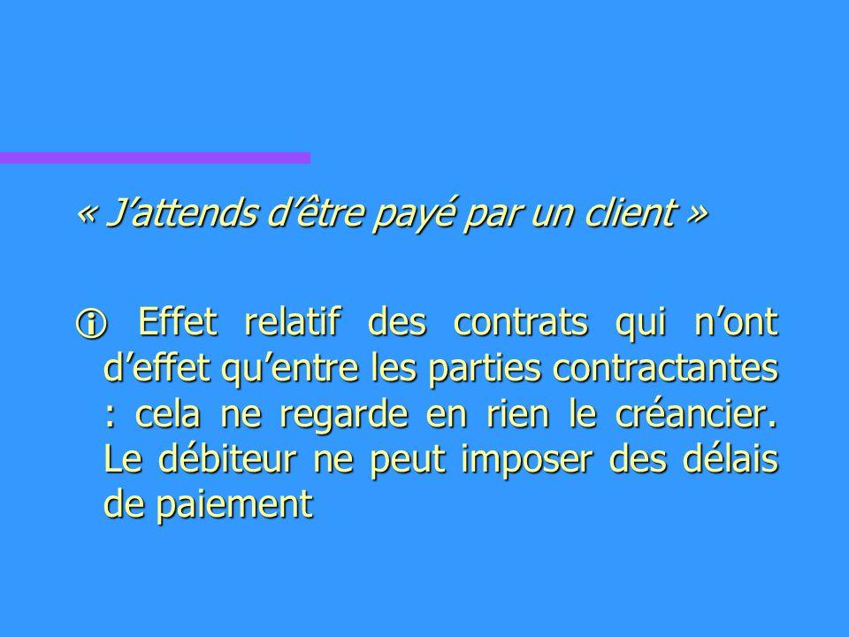 « Jattends dêtre payé par un client » Effet relatif des contrats qui nont deffet quentre les parties contractantes : cela ne regarde en rien le créancier.