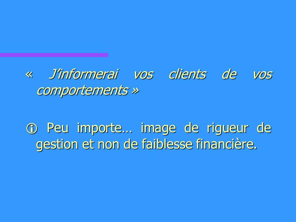 « Jinformerai vos clients de vos comportements » Peu importe… image de rigueur de gestion et non de faiblesse financière.