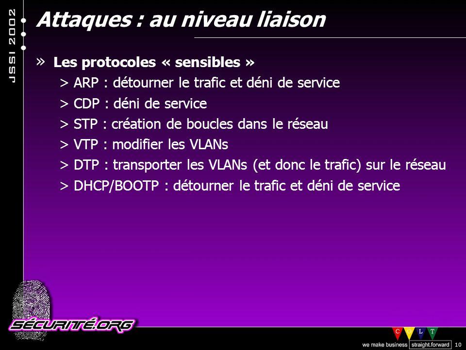 © 2002 Sécurité.Org 10 » Les protocoles « sensibles » >ARP : détourner le trafic et déni de service >CDP : déni de service >STP : création de boucles dans le réseau >VTP : modifier les VLANs >DTP : transporter les VLANs (et donc le trafic) sur le réseau >DHCP/BOOTP : détourner le trafic et déni de service Attaques : au niveau liaison