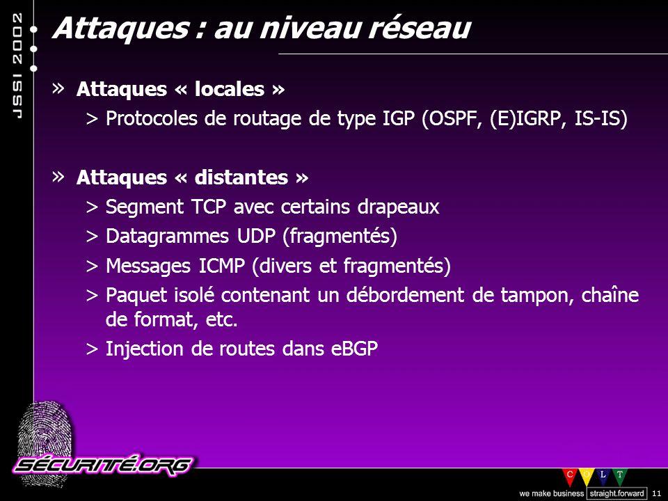 © 2002 Sécurité.Org 11 Attaques : au niveau réseau » Attaques « locales » >Protocoles de routage de type IGP (OSPF, (E)IGRP, IS-IS) » Attaques « distantes » >Segment TCP avec certains drapeaux >Datagrammes UDP (fragmentés) >Messages ICMP (divers et fragmentés) >Paquet isolé contenant un débordement de tampon, chaîne de format, etc.