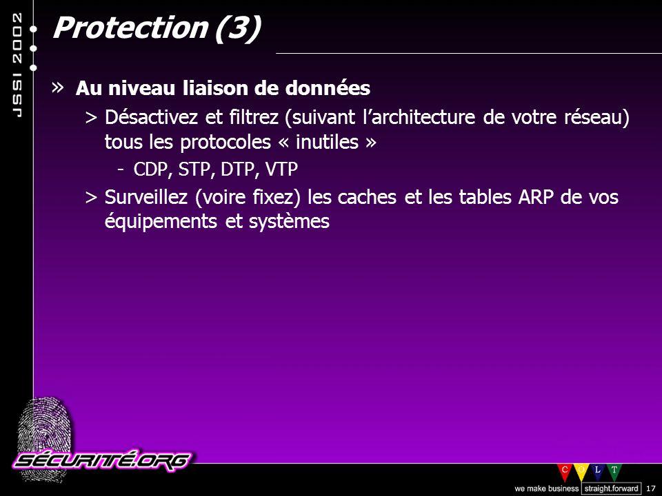 © 2002 Sécurité.Org 17 Protection (3) » Au niveau liaison de données >Désactivez et filtrez (suivant larchitecture de votre réseau) tous les protocoles « inutiles » -CDP, STP, DTP, VTP >Surveillez (voire fixez) les caches et les tables ARP de vos équipements et systèmes