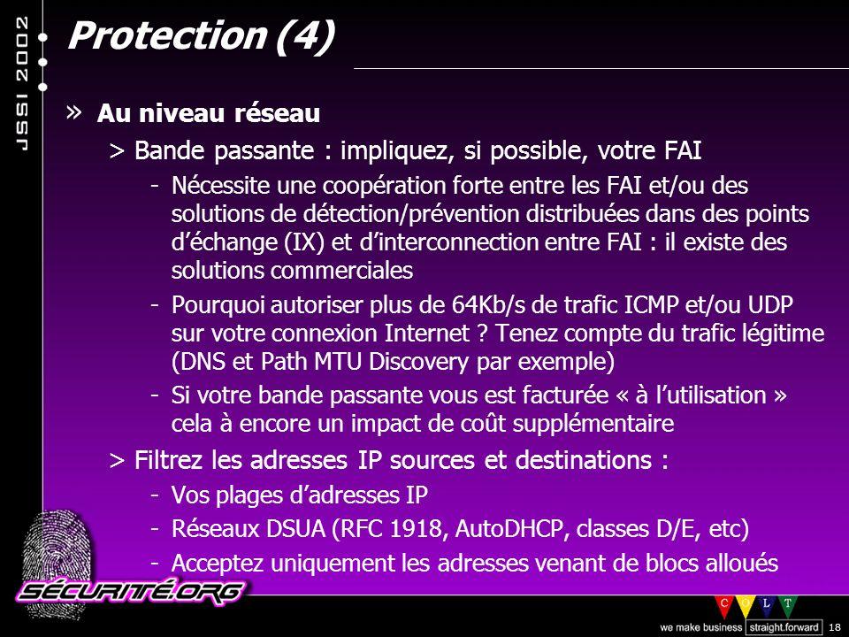 © 2002 Sécurité.Org 18 Protection (4) » Au niveau réseau >Bande passante : impliquez, si possible, votre FAI -Nécessite une coopération forte entre les FAI et/ou des solutions de détection/prévention distribuées dans des points déchange (IX) et dinterconnection entre FAI : il existe des solutions commerciales -Pourquoi autoriser plus de 64Kb/s de trafic ICMP et/ou UDP sur votre connexion Internet .