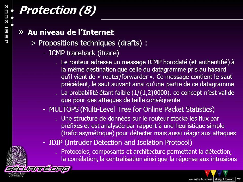 © 2002 Sécurité.Org 22 Protection (8) » Au niveau de lInternet >Propositions techniques (drafts) : -ICMP traceback (itrace).Le routeur adresse un message ICMP horodaté (et authentifié) à la même destination que celle du datagramme pris au hasard quil vient de « router/forwarder ».