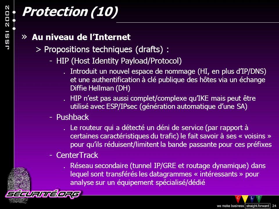 © 2002 Sécurité.Org 24 Protection (10) » Au niveau de lInternet >Propositions techniques (drafts) : -HIP (Host Identity Payload/Protocol).Introduit un nouvel espace de nommage (HI, en plus dIP/DNS) et une authentification à clé publique des hôtes via un échange Diffie Hellman (DH).HIP nest pas aussi complet/complexe quIKE mais peut être utilisé avec ESP/IPsec (génération automatique dune SA) -Pushback.Le routeur qui a détecté un déni de service (par rapport à certaines caractéristiques du trafic) le fait savoir à ses « voisins » pour quils réduisent/limitent la bande passante pour ces préfixes -CenterTrack.Réseau secondaire (tunnel IP/GRE et routage dynamique) dans lequel sont transférés les datagrammes « intéressants » pour analyse sur un équipement spécialisé/dédié