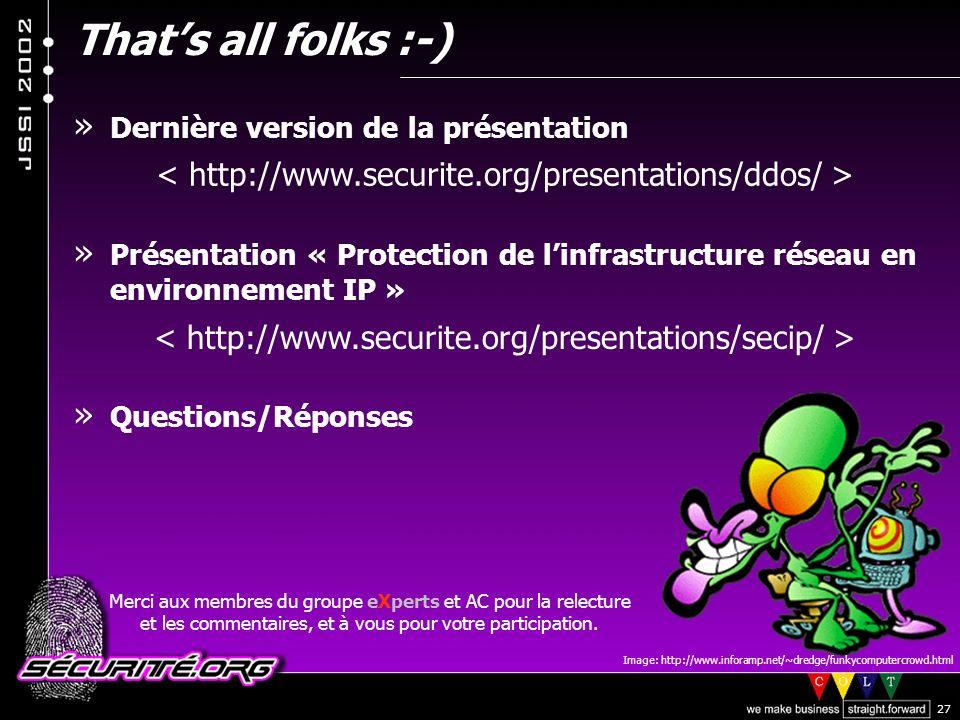 © 2002 Sécurité.Org 27 Thats all folks :-) » Dernière version de la présentation » Présentation « Protection de linfrastructure réseau en environnement IP » » Questions/Réponses Image: http://www.inforamp.net/~dredge/funkycomputercrowd.html Merci aux membres du groupe eXperts et AC pour la relecture et les commentaires, et à vous pour votre participation.