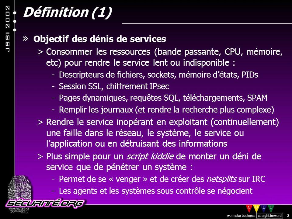 © 2002 Sécurité.Org 3 Définition (1) » Objectif des dénis de services >Consommer les ressources (bande passante, CPU, mémoire, etc) pour rendre le service lent ou indisponible : -Descripteurs de fichiers, sockets, mémoire détats, PIDs -Session SSL, chiffrement IPsec -Pages dynamiques, requêtes SQL, téléchargements, SPAM -Remplir les journaux (et rendre la recherche plus complexe) >Rendre le service inopérant en exploitant (continuellement) une faille dans le réseau, le système, le service ou lapplication ou en détruisant des informations >Plus simple pour un script kiddie de monter un déni de service que de pénétrer un système : -Permet de se « venger » et de créer des netsplits sur IRC -Les agents et les systèmes sous contrôle se négocient