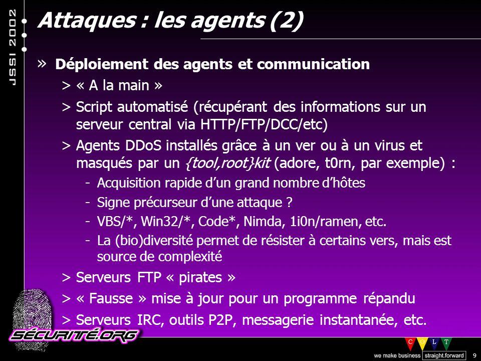 © 2002 Sécurité.Org 9 Attaques : les agents (2) » Déploiement des agents et communication >« A la main » >Script automatisé (récupérant des informations sur un serveur central via HTTP/FTP/DCC/etc) >Agents DDoS installés grâce à un ver ou à un virus et masqués par un {tool,root}kit (adore, t0rn, par exemple) : -Acquisition rapide dun grand nombre dhôtes -Signe précurseur dune attaque .