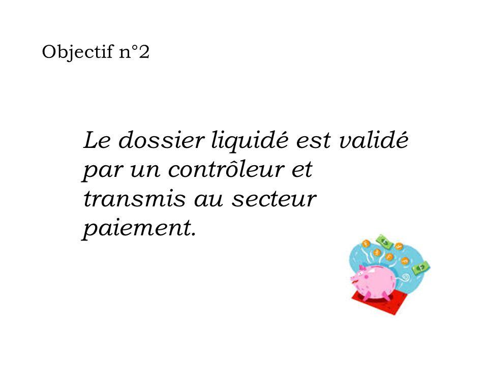 Objectif n°2 Le dossier liquidé est validé par un contrôleur et transmis au secteur paiement.