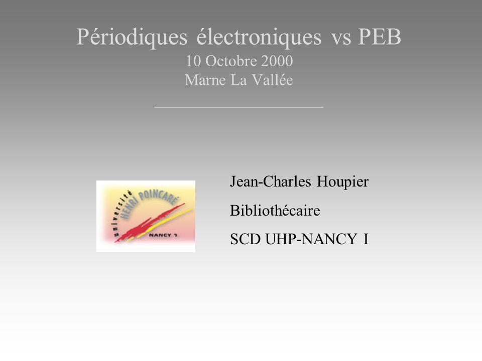 Périodiques électroniques vs PEB 10 Octobre 2000 Marne La Vallée _____________________ Jean-Charles Houpier Bibliothécaire SCD UHP-NANCY I