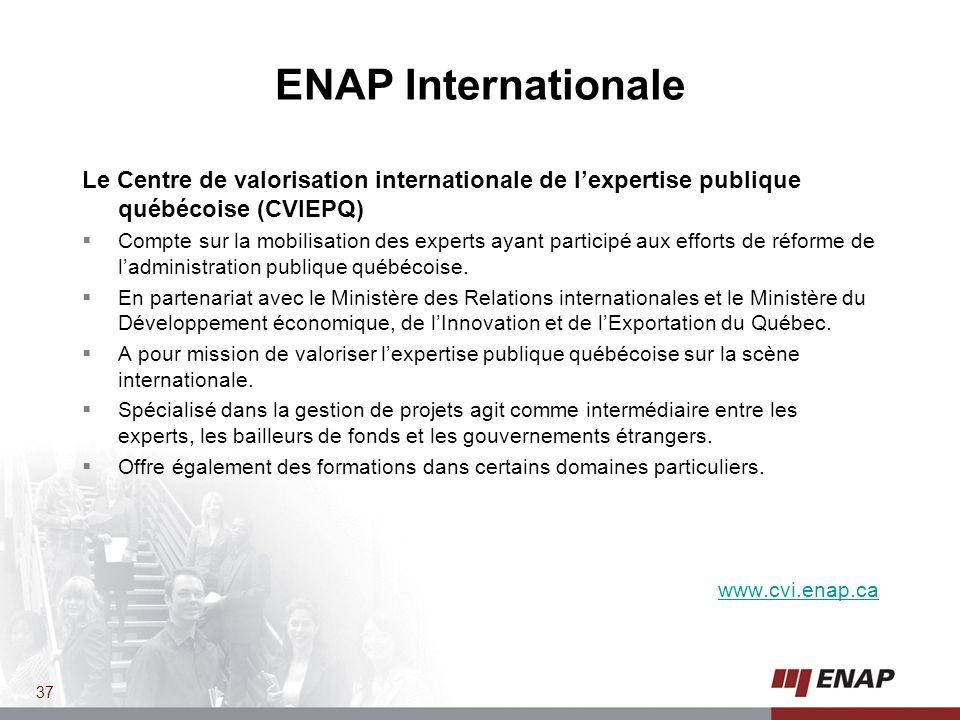 ENAP Internationale Le Centre de valorisation internationale de lexpertise publique québécoise (CVIEPQ) Compte sur la mobilisation des experts ayant participé aux efforts de réforme de ladministration publique québécoise.