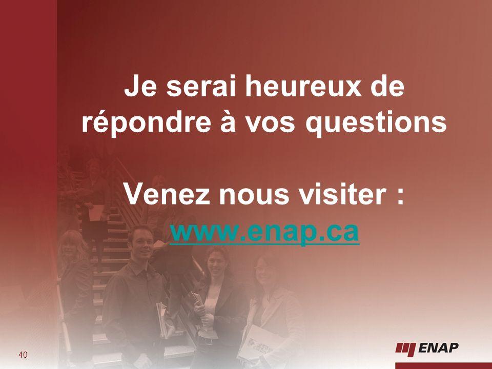 40 Je serai heureux de répondre à vos questions Venez nous visiter : www.enap.ca www.enap.ca