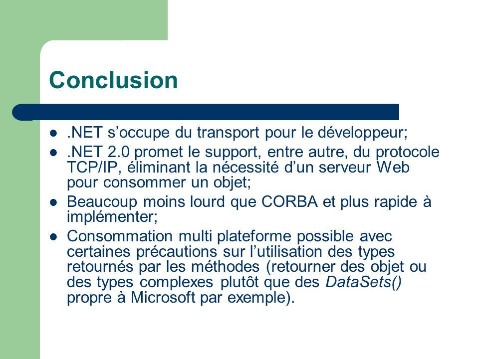 Conclusion.NET soccupe du transport pour le développeur;.NET 2.0 promet le support, entre autre, du protocole TCP/IP, éliminant la nécessité dun serveur Web pour consommer un objet; Beaucoup moins lourd que CORBA et plus rapide à implémenter; Consommation multi plateforme possible avec certaines précautions sur lutilisation des types retournés par les méthodes (retourner des objet ou des types complexes plutôt que des DataSets() propre à Microsoft par exemple).