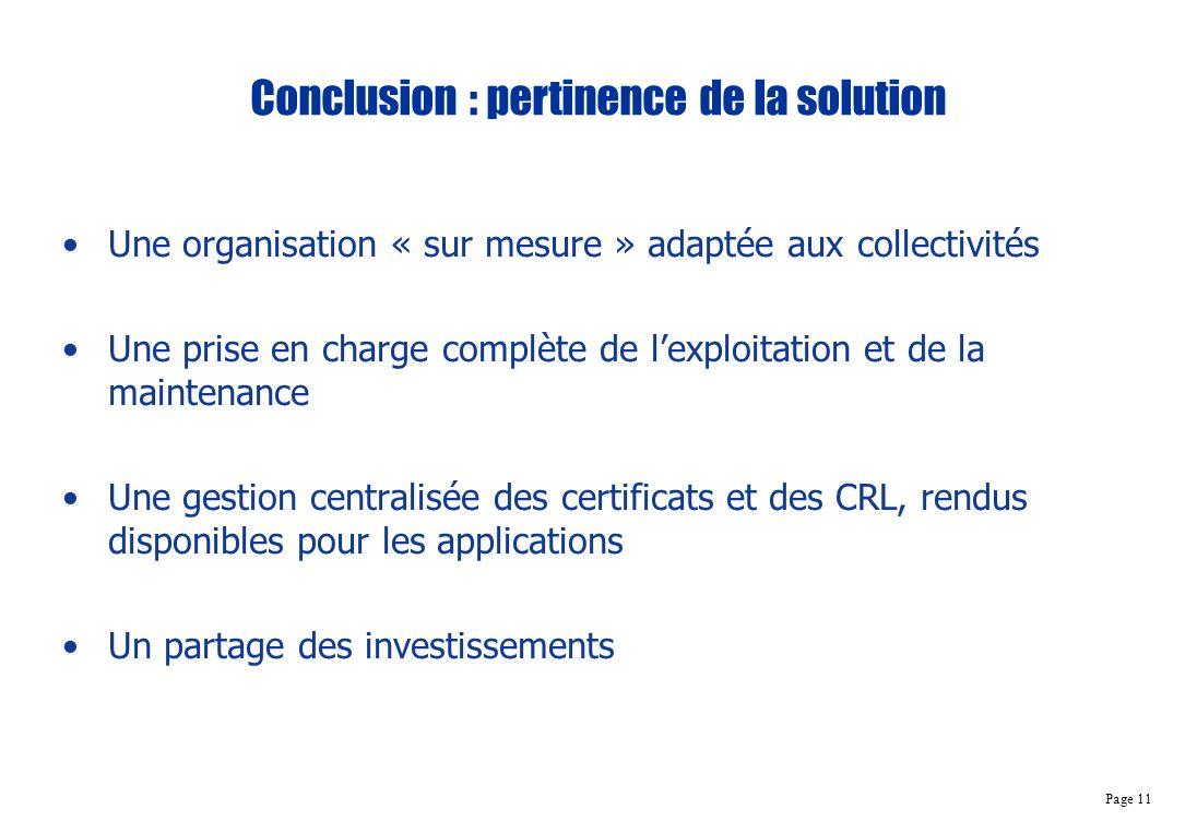 Page 11 Conclusion : pertinence de la solution Une organisation « sur mesure » adaptée aux collectivités Une prise en charge complète de lexploitation et de la maintenance Une gestion centralisée des certificats et des CRL, rendus disponibles pour les applications Un partage des investissements