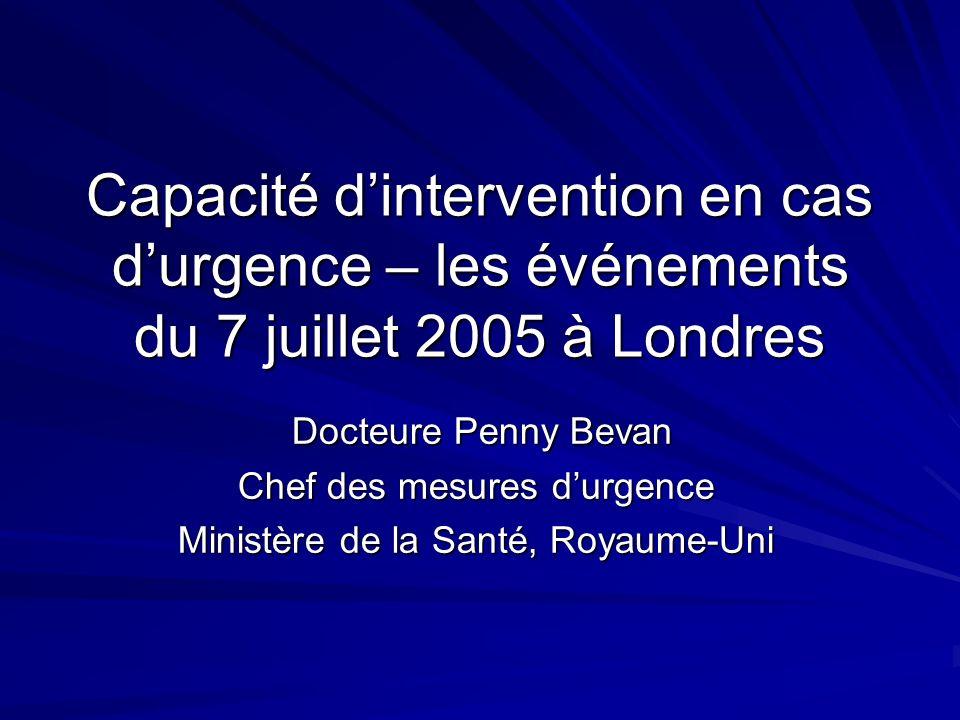 Capacité dintervention en cas durgence – les événements du 7 juillet 2005 à Londres Docteure Penny Bevan Docteure Penny Bevan Chef des mesures durgence Ministère de la Santé, Royaume-Uni