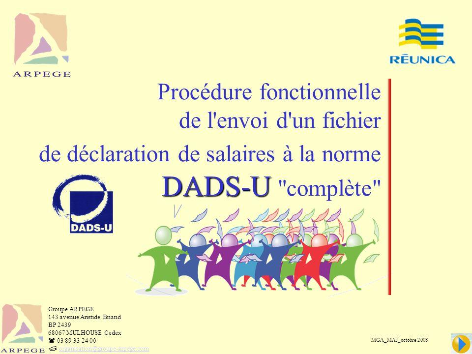DADS-U Procédure fonctionnelle de l envoi d un fichier de déclaration de salaires à la norme DADS-U complète MGA_MAJ_octobre 2008 Groupe ARPEGE 143 avenue Aristide Briand BP 2439 68067 MULHOUSE Cedex 03 89 33 24 00 organisation@groupe-arpege.com