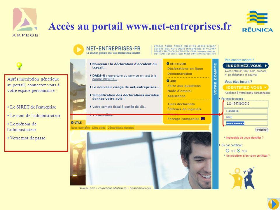 Accès au portail www.net-entreprises.fr Après inscription générique au portail, connectez vous à votre espace personnalisé : Le SIRET de l entreprise Le nom de l administrateur Le prénom de l administrateur Votre mot de passe 12345678900012