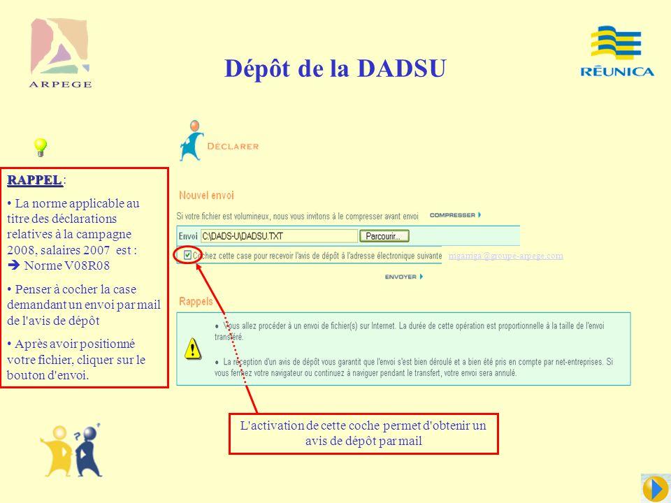Dépôt de la DADSU RAPPEL RAPPEL : La norme applicable au titre des déclarations relatives à la campagne 2008, salaires 2007 est : Norme V08R08 Penser à cocher la case demandant un envoi par mail de l avis de dépôt Après avoir positionné votre fichier, cliquer sur le bouton d envoi.