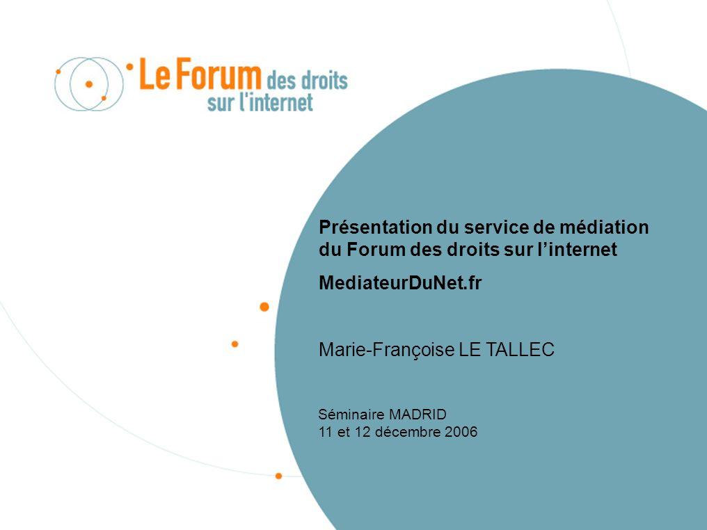 Présentation du service de médiation du Forum des droits sur linternet MediateurDuNet.fr Marie-Françoise LE TALLEC Séminaire MADRID 11 et 12 décembre