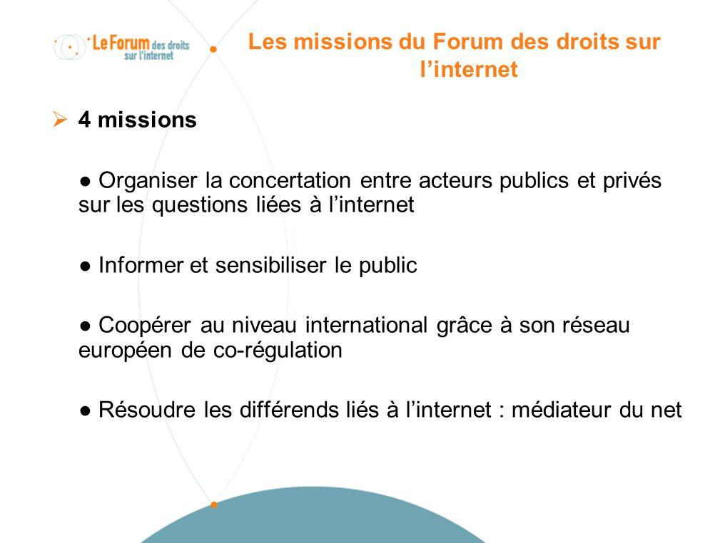 Les missions du Forum des droits sur linternet 4 missions Organiser la concertation entre acteurs publics et privés sur les questions liées à linternet Informer et sensibiliser le public Coopérer au niveau international grâce à son réseau européen de co-régulation Résoudre les différends liés à linternet : médiateur du net