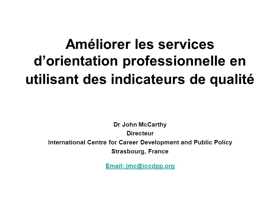 Améliorer les services dorientation professionnelle en utilisant des indicateurs de qualité Dr John McCarthy Directeur International Centre for Career Development and Public Policy Strasbourg, France Email: jmc@iccdpp.org