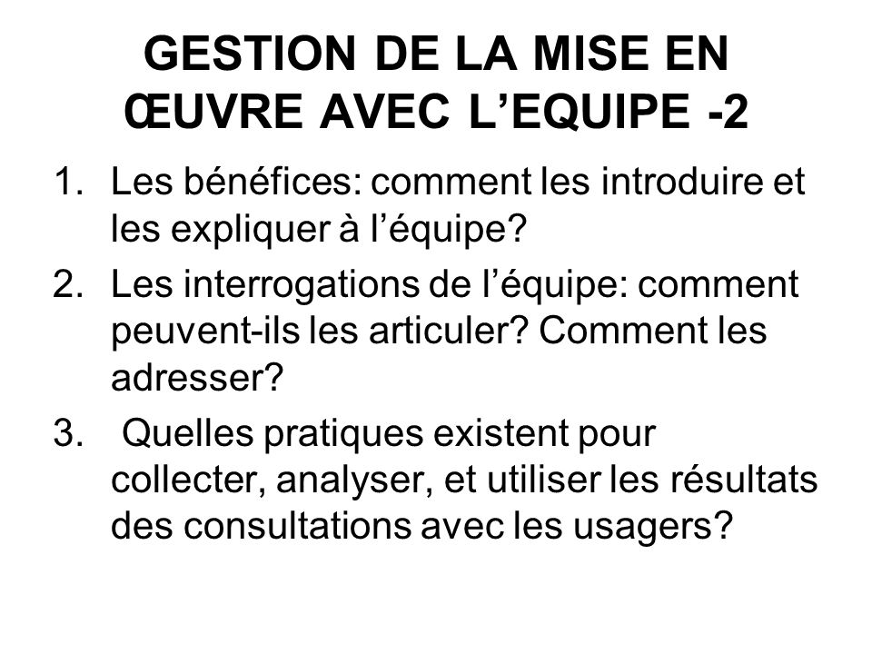 GESTION DE LA MISE EN ŒUVRE AVEC LEQUIPE -2 1.Les bénéfices: comment les introduire et les expliquer à léquipe.
