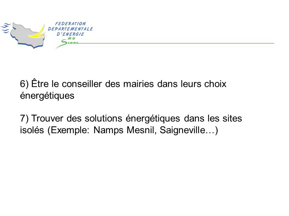 6) Être le conseiller des mairies dans leurs choix énergétiques 7) Trouver des solutions énergétiques dans les sites isolés (Exemple: Namps Mesnil, Saigneville…)