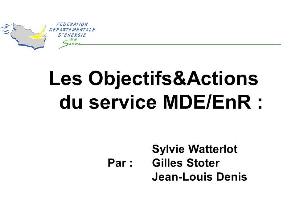 Les Objectifs&Actions du service MDE/EnR : Sylvie Watterlot Par :Gilles Stoter Jean-Louis Denis