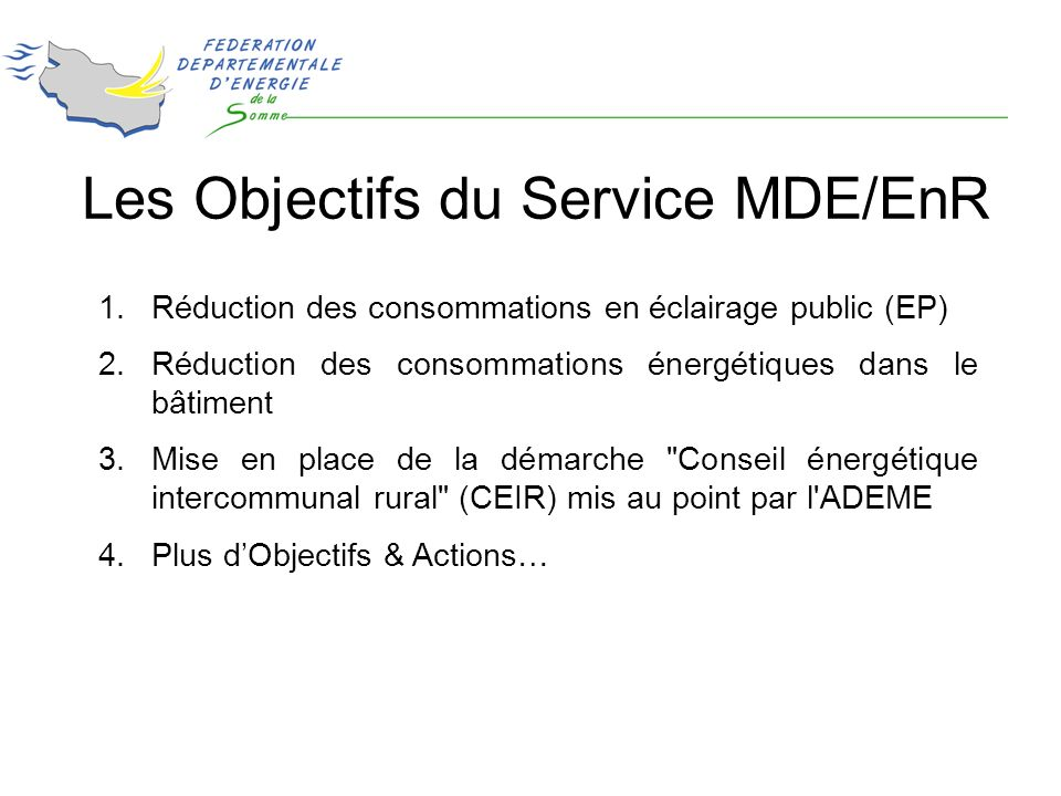1.Réduction des consommations en éclairage public (EP) 2.Réduction des consommations énergétiques dans le bâtiment 3.Mise en place de la démarche Conseil énergétique intercommunal rural (CEIR) mis au point par l ADEME 4.Plus dObjectifs & Actions… Les Objectifs du Service MDE/EnR