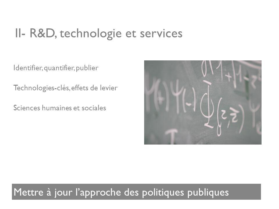 II- R&D, technologie et services Identifier, quantifier, publier Technologies-clés, effets de levier Sciences humaines et sociales Mettre à jour lapproche des politiques publiques