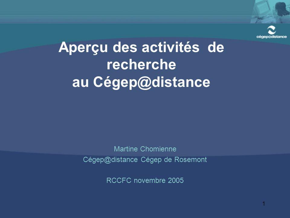 1 Aperçu des activités de recherche au Cégep@distance Martine Chomienne Cégep@distance Cégep de Rosemont RCCFC novembre 2005