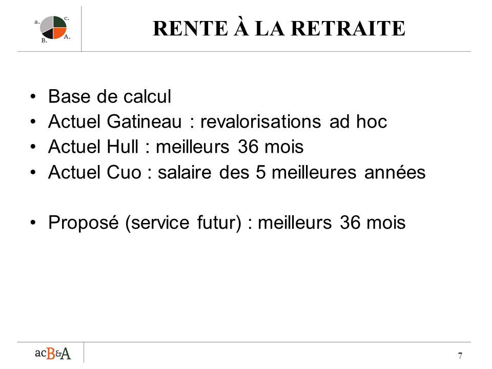 7 RENTE À LA RETRAITE Base de calcul Actuel Gatineau : revalorisations ad hoc Actuel Hull : meilleurs 36 mois Actuel Cuo : salaire des 5 meilleures an