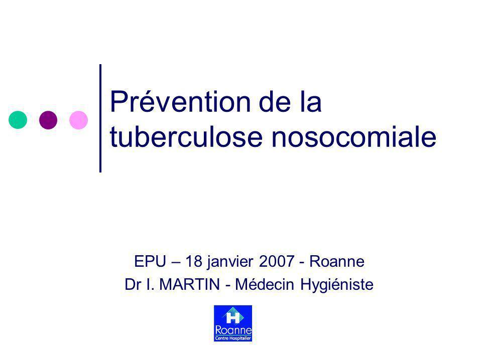 Prévention de la tuberculose nosocomiale EPU – 18 janvier 2007 - Roanne Dr I. MARTIN - Médecin Hygiéniste