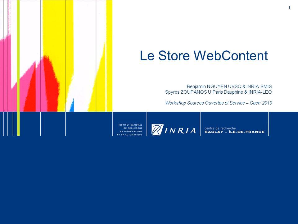 1 Le Store WebContent Benjamin NGUYEN UVSQ & INRIA-SMIS Spyros ZOUPANOS U.Paris Dauphine & INRIA-LEO Workshop Sources Ouvertes et Service – Caen 2010