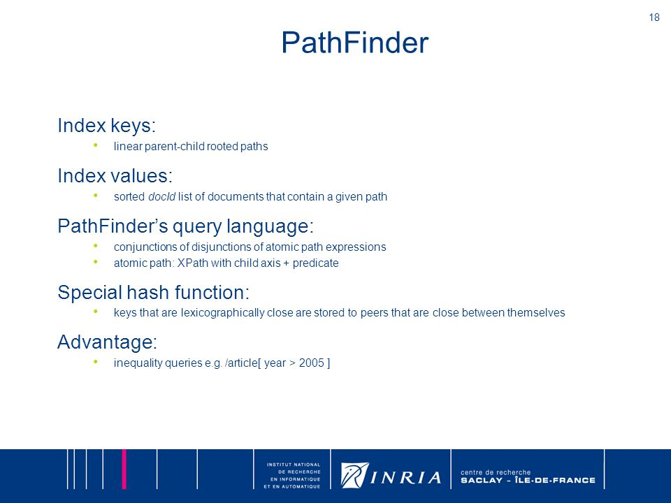 18 PathFinder Index keys: linear parent-child rooted paths Index values: sorted docId list of documents that contain a given path PathFinders query language: conjunctions of disjunctions of atomic path expressions atomic path: XPath with child axis + predicate Special hash function: keys that are lexicographically close are stored to peers that are close between themselves Advantage: inequality queries e.g.