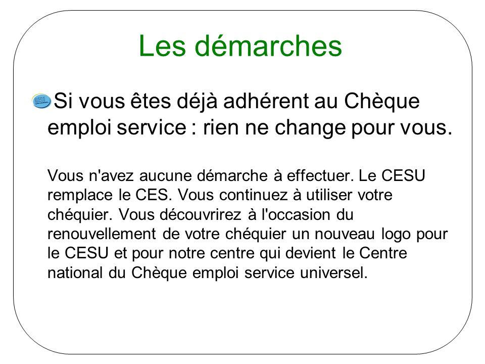 Les démarches Si vous êtes déjà adhérent au Chèque emploi service : rien ne change pour vous. Vous n'avez aucune démarche à effectuer. Le CESU remplac