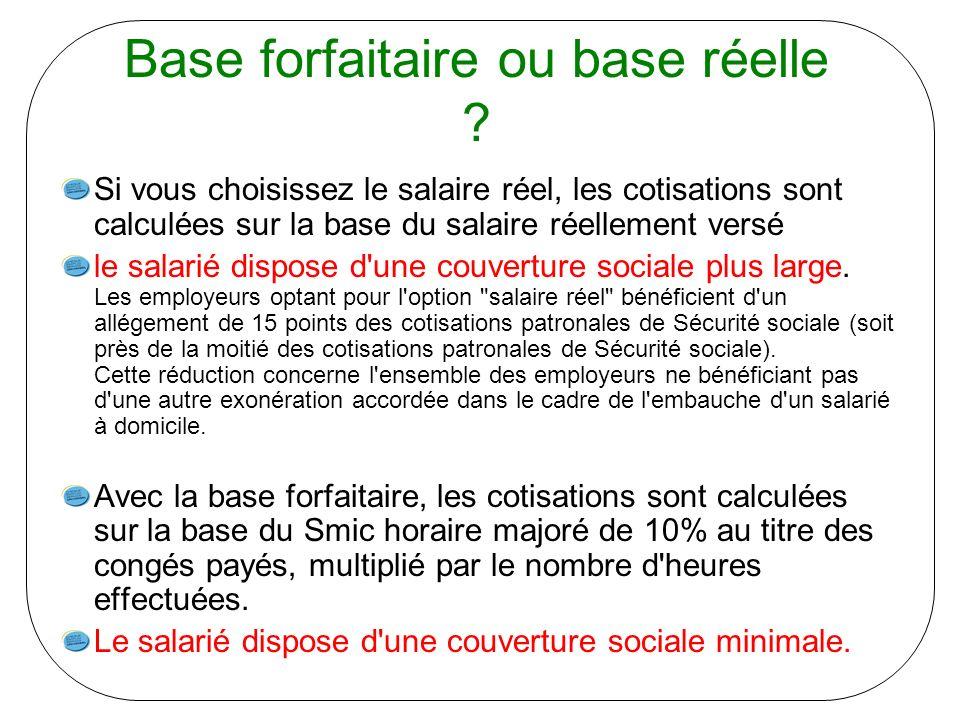 Base forfaitaire ou base réelle ? Si vous choisissez le salaire réel, les cotisations sont calculées sur la base du salaire réellement versé le salari