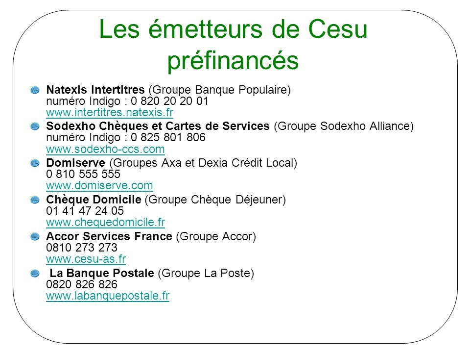 Les émetteurs de Cesu préfinancés Natexis Intertitres (Groupe Banque Populaire) numéro Indigo : 0 820 20 20 01 www.intertitres.natexis.fr www.intertitres.natexis.fr Sodexho Chèques et Cartes de Services (Groupe Sodexho Alliance) numéro Indigo : 0 825 801 806 www.sodexho-ccs.com www.sodexho-ccs.com Domiserve (Groupes Axa et Dexia Crédit Local) 0 810 555 555 www.domiserve.com www.domiserve.com Chèque Domicile (Groupe Chèque Déjeuner) 01 41 47 24 05 www.chequedomicile.fr www.chequedomicile.fr Accor Services France (Groupe Accor) 0810 273 273 www.cesu-as.fr www.cesu-as.fr La Banque Postale (Groupe La Poste) 0820 826 826 www.labanquepostale.fr www.labanquepostale.fr
