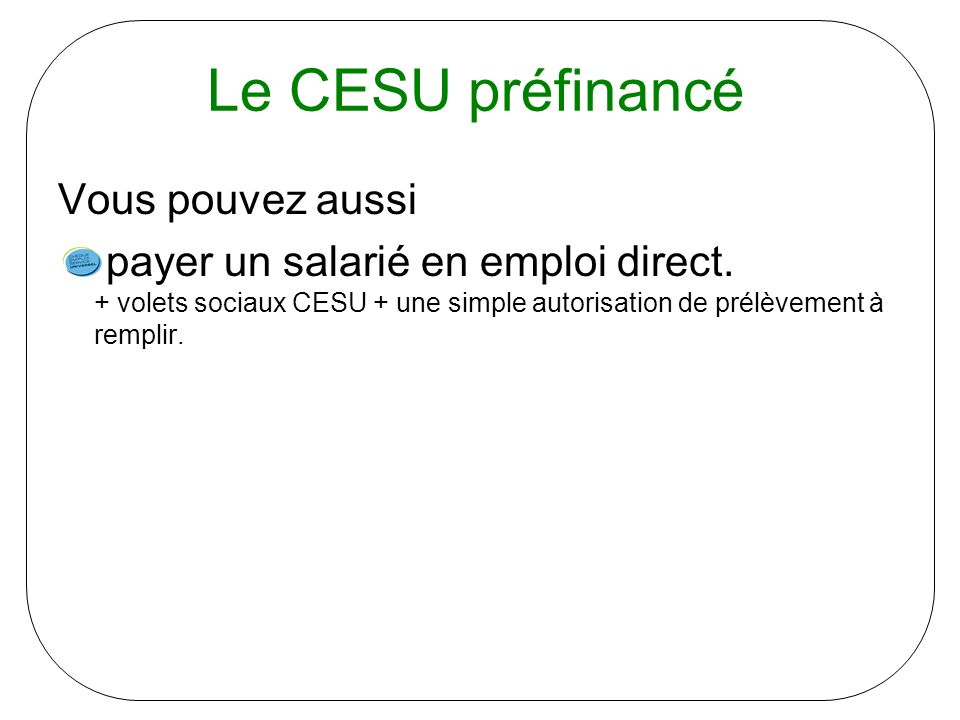 Le CESU préfinancé Vous pouvez aussi payer un salarié en emploi direct. + volets sociaux CESU + une simple autorisation de prélèvement à remplir.